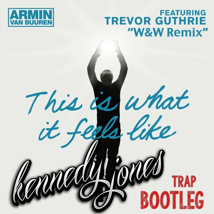Armin Van Buuren ft. Trevor Guthrie-This Is What It Feels Like (W&W RMX) (Kennedy Jones Bootleg) : Festival Trap [Free Download] - Featured Image
